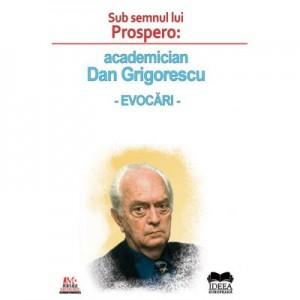 Sub semnul lui Prospero: academician Dan Grigorescu, evocari - Roxana Zanea