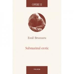 Opere II. Submarinul erotic - Emil Brumaru