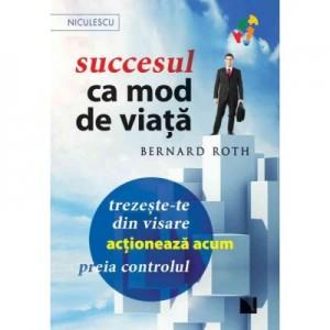 Succesul ca mod de viata. Trezeste-te din visare, actioneaza acum, preia controlul! - Bernard Roth
