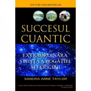 Succesul cuantic. Extraordinara stiinta a bogatiei si fericirii - Sandra Anne Taylor