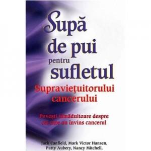 Supa de pui pentru sufletul supravietuitorului cancerului - Jack Canfield, Mark Victor Hansen