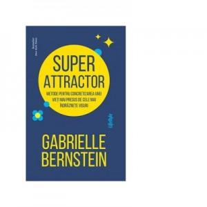 Super Attractor. Metode pentru concretizarea unei vieti mai presus de cele mai indraznete visuri - Gabrielle Bernstein