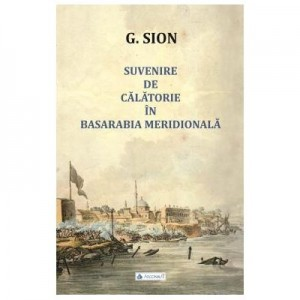 Suvenire de calatorie in Basarabia meridionala - G. Sion