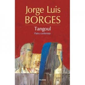 Tangoul. Patru conferinte - Jorge Luis Borges