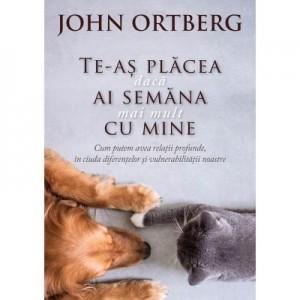 Te-as placea daca ai semana mai mult cu mine - John Ortberg