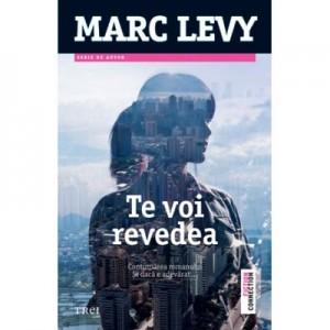 Te voi revedea. Continuarea romanului - Marc Levy. Traducere de Marie-Jeanne Vasiloiu