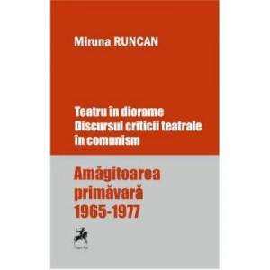 Teatru in diorame. Discursul criticii teatrale in comunism. Amagitoarea primavara 1965-1977 - Miruna Runcan