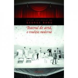 Teatrul de arta, o traditie moderna (paperback) - George Banu