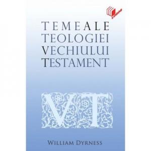 Teme ale teologiei Vechiului Testament - William Dyrness