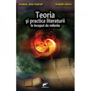 Teoria si practica literaturii la inceput de mileniu - Maria-Ana Tupan, Marin Cilea