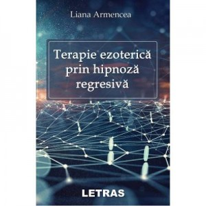 Terapie ezoterica prin hipnoza regresiva - Liana Armencea
