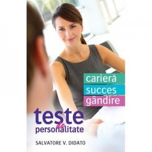 Teste de personalitate. Cariera. Succes. Gandire - Salvatore V. Didato