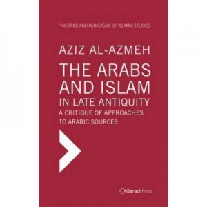 The Arabs and Islam in Late Antiquity - Aziz Al-Azmeh
