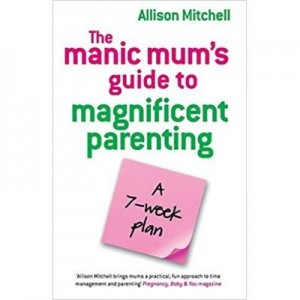 The Manic Mum's Guide to Magnificent Parenting. A 7- week plan - Allison Mitchell