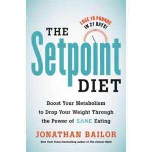 """The Setpoint Diet: The 21-Day Program to Permanently Change What Your Body """"Wants"""" to Weigh - Jonathan Bailor"""