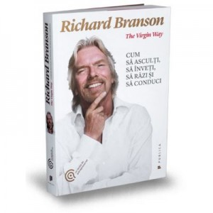 The Virgin Way. Cum sa asculti, sa inveti, sa razi si sa conduci - Sir Richard Branson