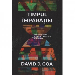 Timpul Imparatiei. Eseuri despre bucuria libertatii spirituale - David J. Goa