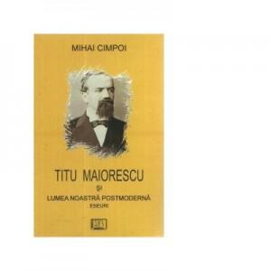 Titu Maiorescu si lumea noastra posmoderna. Eseuri - Mihai Cimpoi