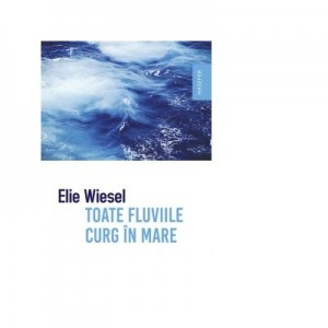 Toate fluviile curg in mare - Elie Wiesel