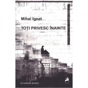 Toti privesc inainte (4 comedii amare) - Mihai Ignat