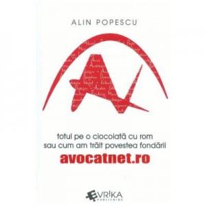 Totul pe o ciocolata cu rom sau cum am trait povestea fondarii avocatnet. ro - Alin Popescu