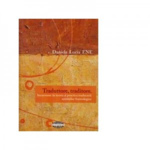 Traduttore, traditore. Incursiune in teoria si practica traducerii unitatilor frazeologice - Daniela Lucia Ene