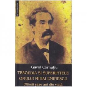 Tragedia si suferintele omului Mihai Eminescu. Ultimii sase ani din viata - Gavril Cornutiu
