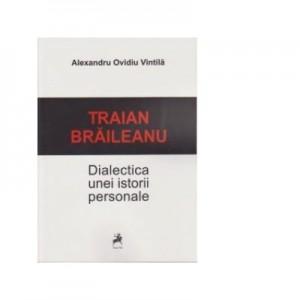 Traian Braileanu. Dialectica unei istorii personale - Alexandru Ovidiu Vintila
