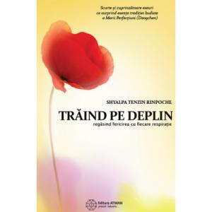 Traind pe deplin. Regasind fericirea cu fiecare respiratie - Shyalpa Tenzin Rinpoche