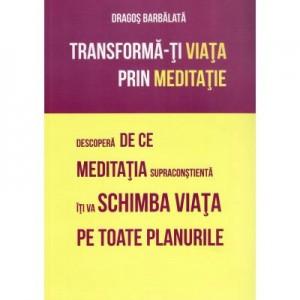 Transforma-ti viata prin meditatie. Descopera de ce meditatia supraconstienta iti va schimba viata pe toate planurile - Dragos Barbalata