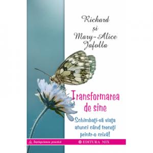 Transformarea de sine. Cum ne putem schimba viața atunci când ne aflăm într-o criză majoră - Richard & Mary-Alice Jafolla