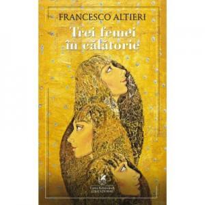 Trei femei in calatorie - Francesco Altieri
