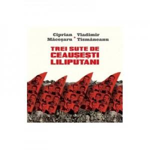 Trei sute de ceausesti liliputani. (Micro)istorii personale în dialog - Vladimir Tismaneanu, Ciprian Macesaru
