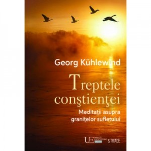 Treptele constientei. Meditatii asupra granitelor sufletului - Georg Kuhlewind