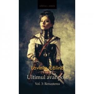 Ultimul avanpost. Vol. 3. Renasterea (editia a 2-a) - Lavinia Calina