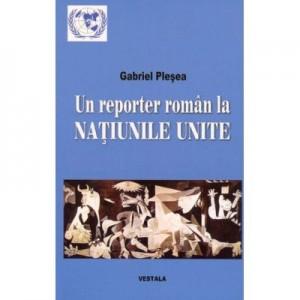 Un reporter roman la NATIUNILE UNITE. Corespondente de la sediul din new York al Organizatiei Mondiale (perioada 1994-2011) - Gabriel Plesea