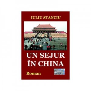 Un sejur in China. Roman - Iuliu Stanciu