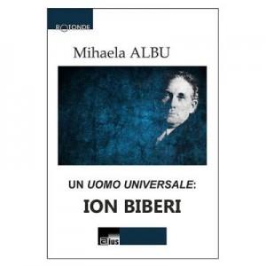 Un Uomo Universale: Ion Biberi - Mihaela Albu