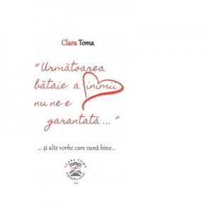 Urmatoarea bataie a inimii nu ne e garantata si alte vorbe care suna bine - Clara Toma
