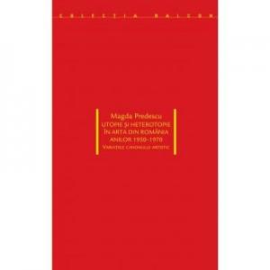 Utopie si heterotopie in arta din Romania anilor 1950-1970. Variatiile canonului artistic - Magda Predescu