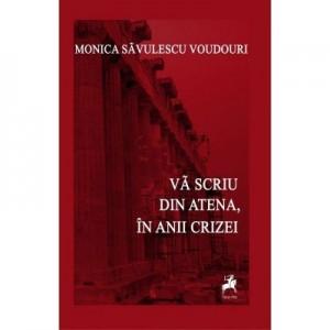 Va scriu din Atena. In anii crizei - Monica Savulescu-Voudouri