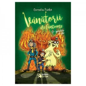 Vanatorii de fantome: Si spiritele de foc - Cornelia Funke