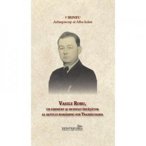 Vasile Robu, un eminent si devotat invatator al satului romanesc din Transilvania - Arhiepiscop al Alba Iuliei Irineu