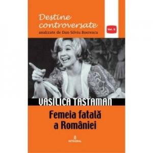 Vasilica Tastaman. Femeia fatala a Romaniei - Dan-Silviu Boerescu