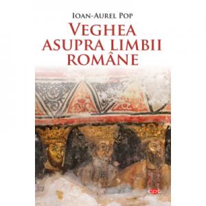 Veghea asupra limbii romane - Ioan-Aurel Pop