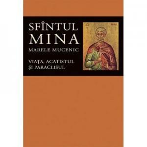 Viata, acatistul si paraclisul Sfintului Mare Mucenic Mina- Editie ingrijita de Florin Stuparu
