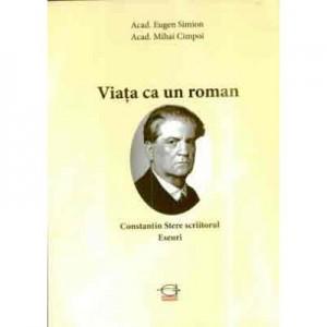 Viata ca un roman. Constantin Stere scriitorul. Eseuri - Acad. Eugen Simion, acad. Mihai Cimpoi