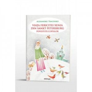 Viata Fericitei Xenia din Sankt Petersburg povestita copiilor - Alexandru Tkacenko