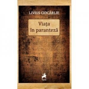 Viata in paranteza - Livius Ciocarlie
