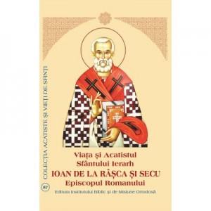 Viata si Acatistul Sfantului Ierarh Ioan de la Rasca si Secu Episcopul Romanului